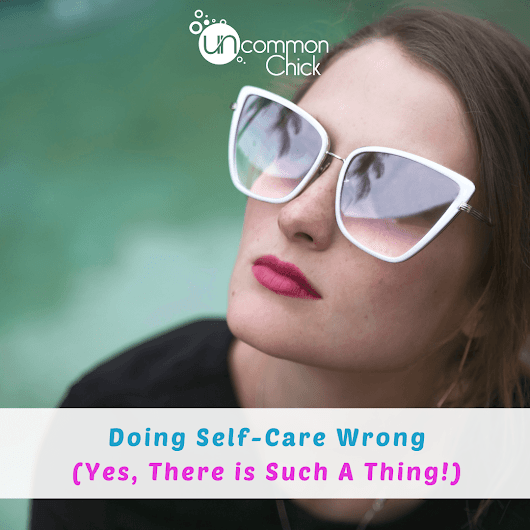 Doing Self-Care Wrong (Yes, There is Such A Thing!) - Uncommon Chick