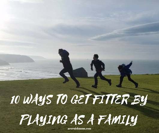 10 Ways to get Fitter by Playing As a Family - A Cornish Mum