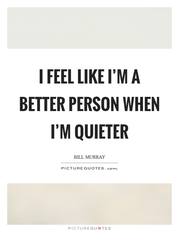 I Feel Like Im A Better Person When Im Quieter Picture Quotes