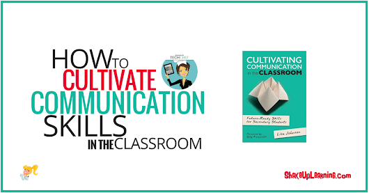 How to Cultivate Communication Skills in the Classroom | Shake Up Learning