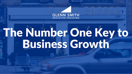 The Number One Key to Business Growth - Glenn Smith Coaching