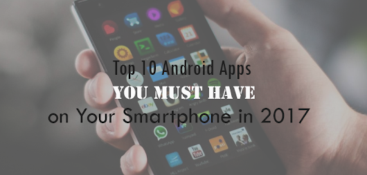 Top 10 Android Apps You Must have on Your Smartphone in 2017 - Android Booth