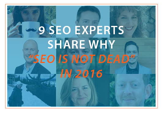 "9 SEO Experts Share Why ""SEO Is Not Dead"" In 2016"
