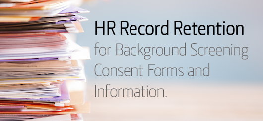HR Record Retention for Background Screening Consent Forms and Information