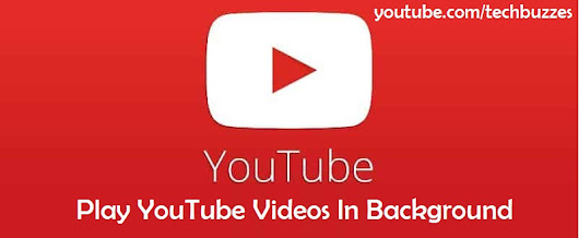 How To Play YouTube Videos In Background - Tech Buzzes