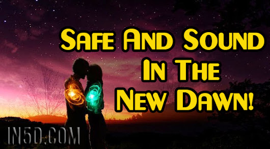 Safe And Sound In The New Dawn! - In5D Esoteric, Metaphysical, and Spiritual Database