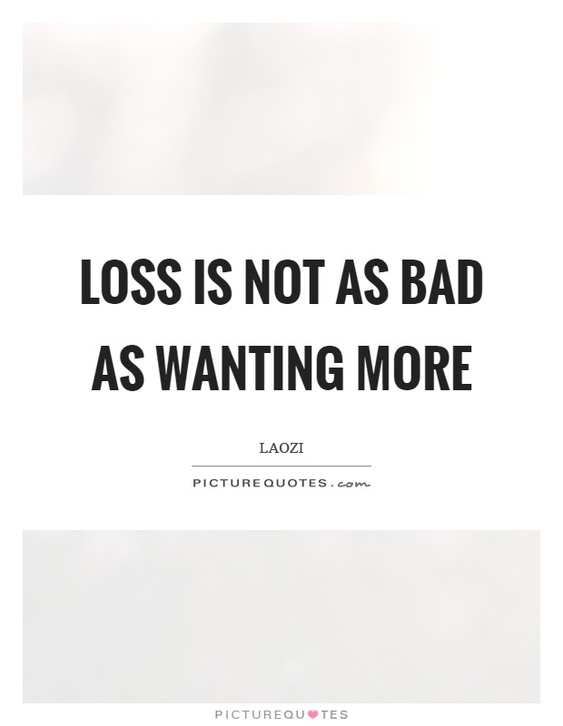 Loss Is Not As Bad As Wanting More Picture Quotes