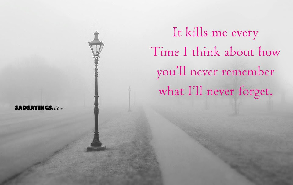 It Kills Me Every Time I Think About How Youll Never Remember What