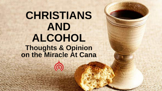 Christians and Alcohol — Thoughts & Opinion on the Miracle At Cana