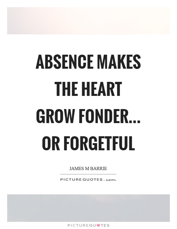Absence Makes The Heart Grow Fonder Or Forgetful Picture Quotes
