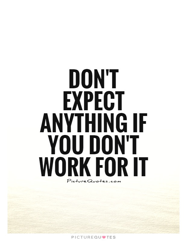 Dont Expect Anything If You Dont Work For It Picture Quotes