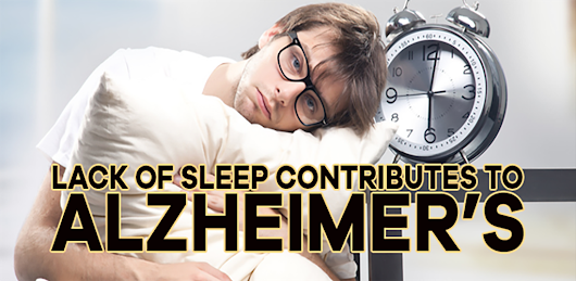 Lack of Sleep is a contributor to Alzheimer's Disease