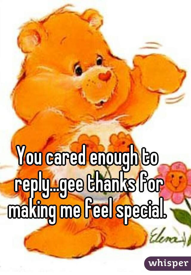 You Cared Enough To Replygee Thanks For Making Me Feel Special