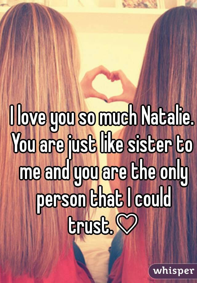 I Love You So Much Natalie You Are Just Like Sister To Me And You Are