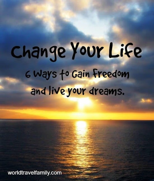 6 Ways to Change Your Life and Become Free - worldtravelfamily.com