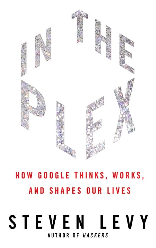 In the Plex: How Google Thinks, Works and Shapes Our Lives by Steven Levy