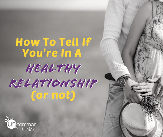 How To Tell If You're In a Healthy Relationship (Or Not) - Uncommon Chick