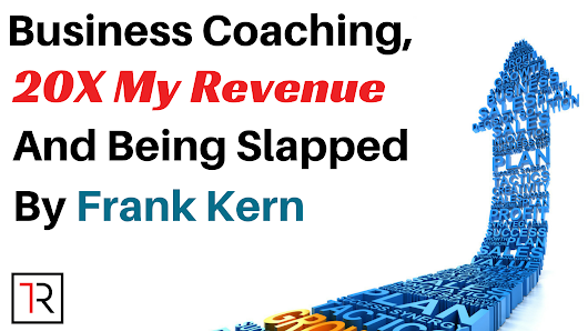 Business Coaching, 20x My Revenue And Being Slapped By Frank Kern