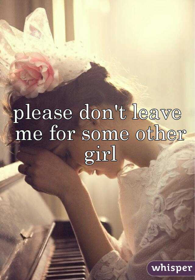 Please Dont Leave Me For Some Other Girl