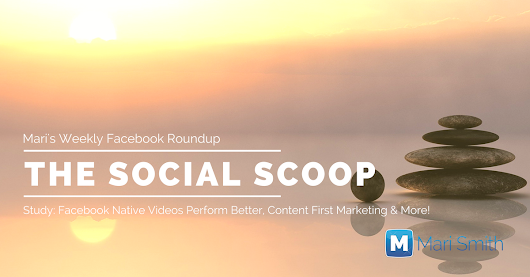 Study: Facebook Native Videos Perform Better, Content First Marketing and More: The Social Scoop 3/17/17 - MariSmith.com