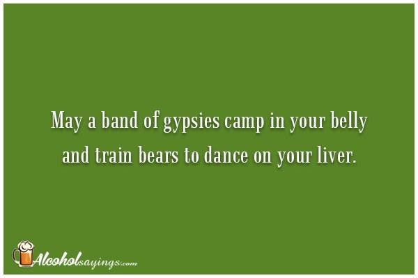 May A Band Of Gypsies Camp In Your Belly And Train Bears To Dance On