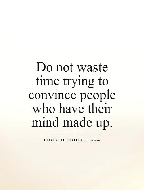 Do Not Waste Time Trying To Convince People Who Have Their Mind