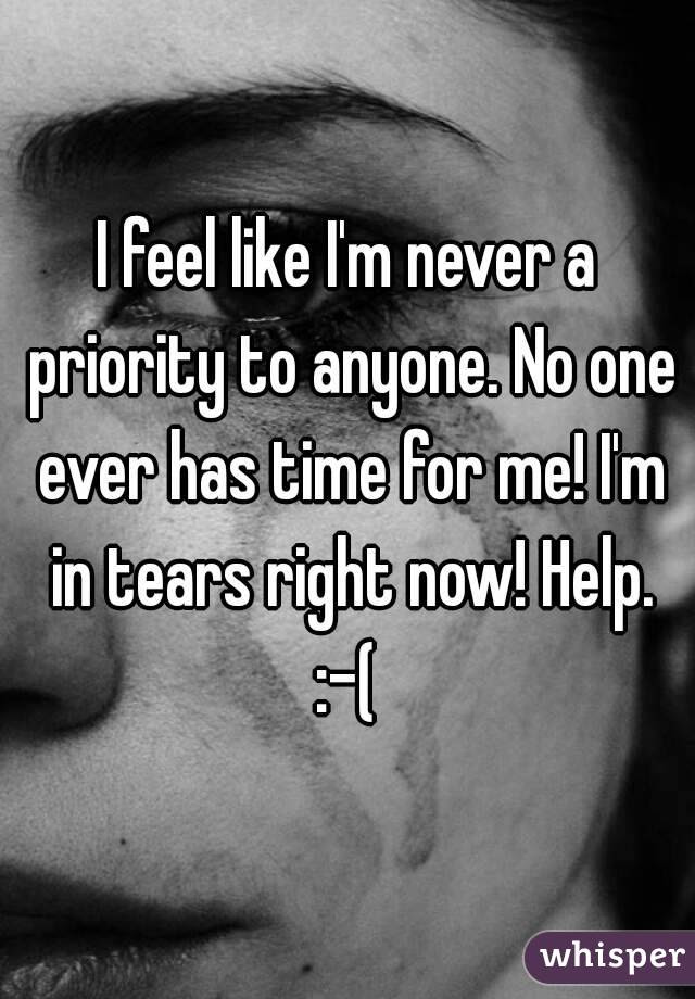 I Feel Like Im Never A Priority To Anyone No One Ever Has Time For