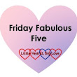 Friday Fabulous Five #42 - Little Hearts Big Love