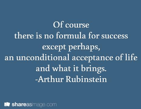 Of course  there is no formula for success  except perhaps,  an unconditional acceptance of life and what it brings.  -Arthur Rubinstein