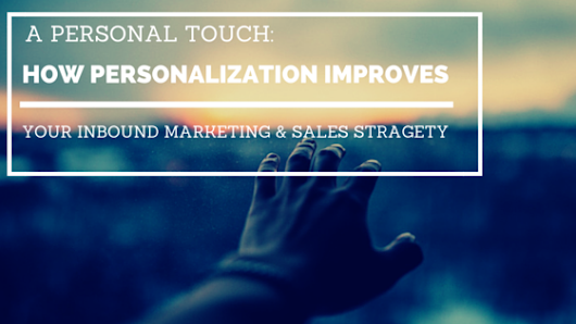 A Personal Touch: How Personalization Improves Your Inbound Marketing & Sales Strategy