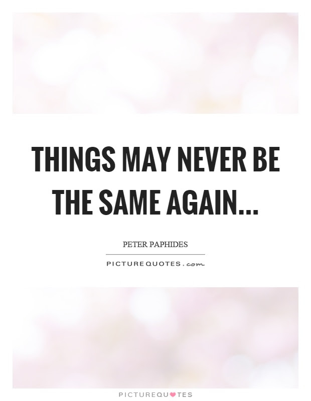 Things May Never Be The Same Again Picture Quotes
