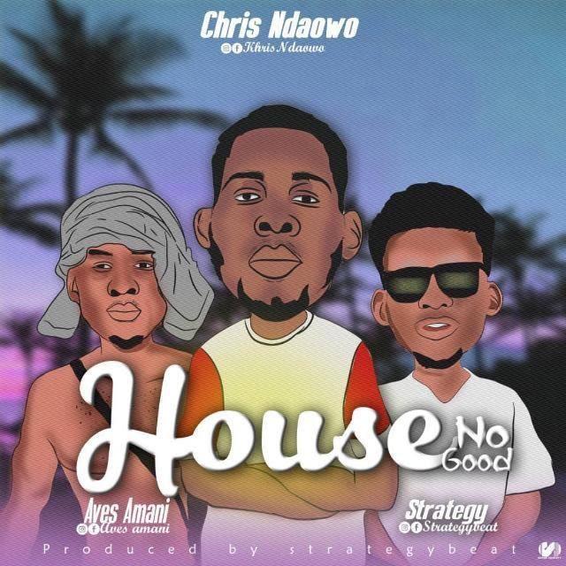 MUSIC: Khris Ndaowo – House No Good Ft Aves Amani, Strategy, Gimel (Mix'd Strategy)