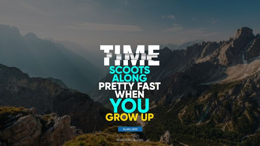 Time scoots along pretty fast when you grow up. - Quote by Alan Ladd