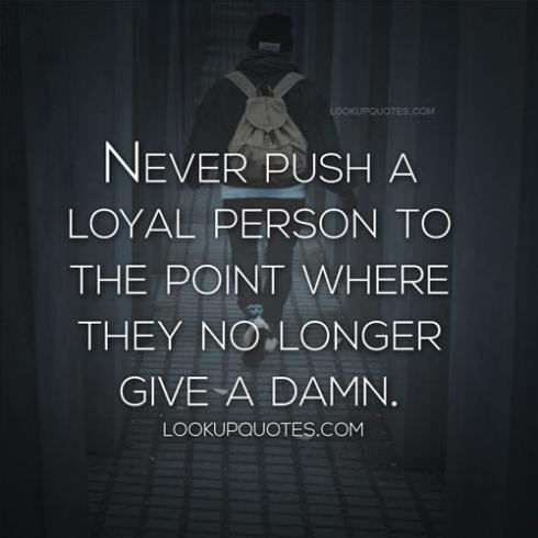 Never Push A Loyal Person To The Point Where They No Longer Give A D
