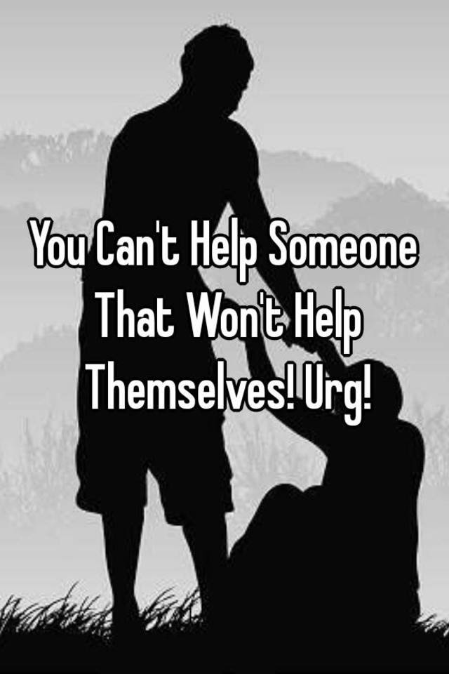 You Cant Help Someone That Wont Help Themselves Urg