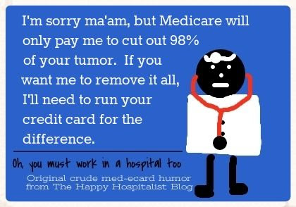 I'm sorry ma'am, but Medicare will only pay me to cut out 98% of your tumor.  If you want me to remove it all, I'll need to run your credit card for the difference ecard doctor humor photo