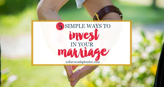 5 Simple Ways To Invest In Your Marriage - 21 Flavors of Splendor