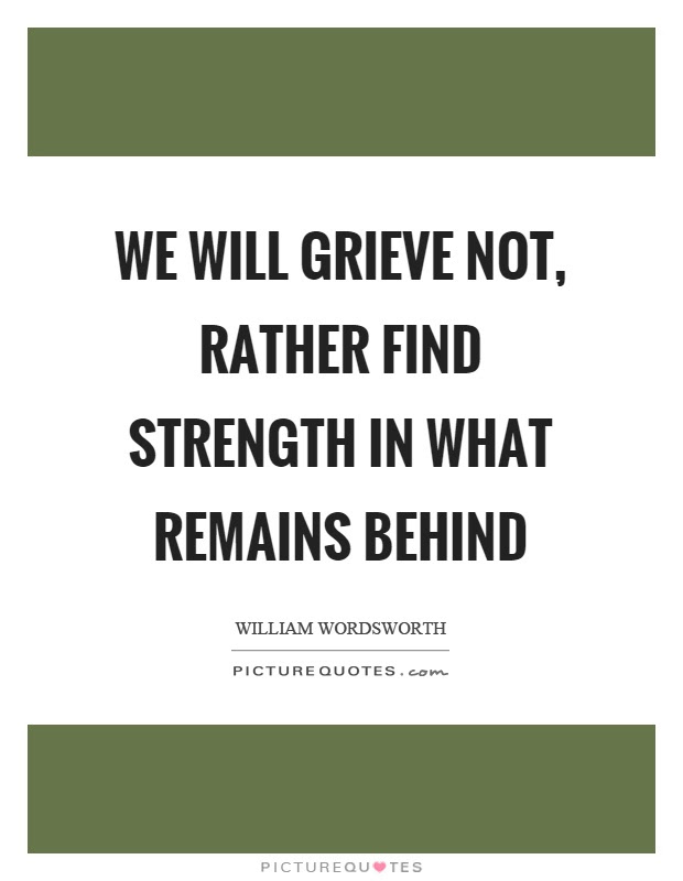 We Will Grieve Not Rather Find Strength In What Remains Behind