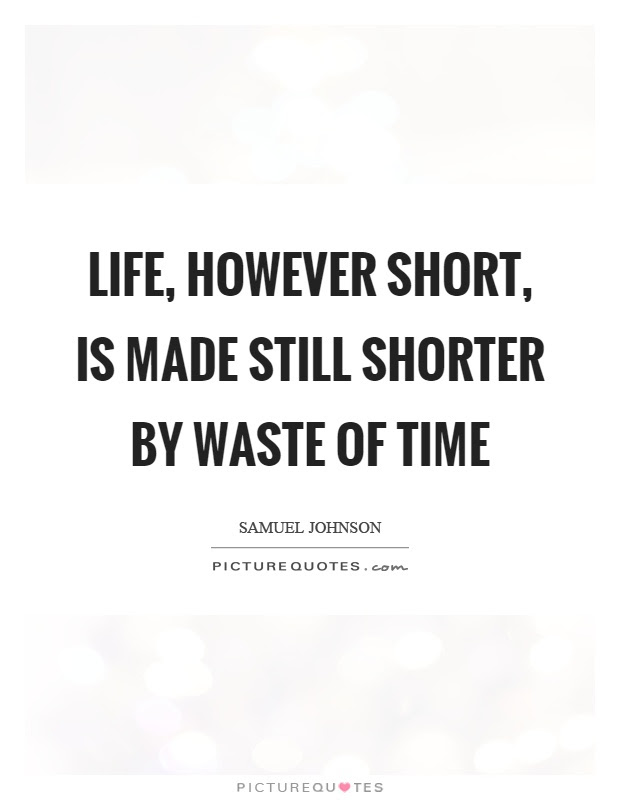 Life However Short Is Made Still Shorter By Waste Of Time