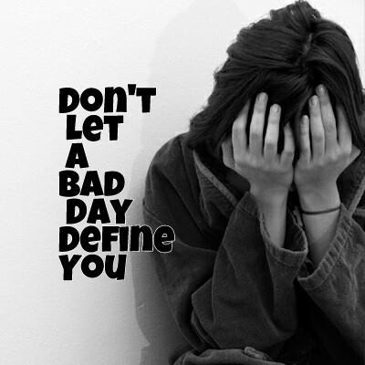 Don't Let A Bad Day Define You