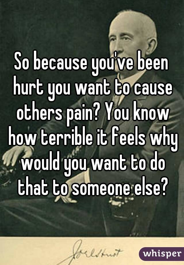 So Because Youve Been Hurt You Want To Cause Others Pain You Know
