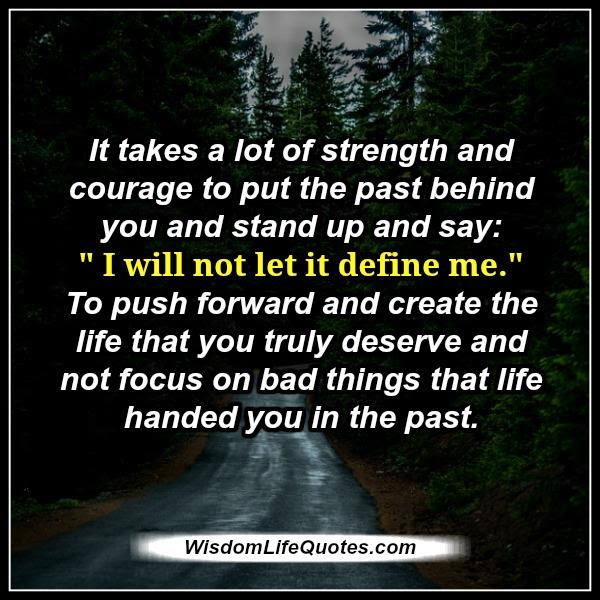 It Takes A Lot Of Strength Courage To Put The Past Behind Wisdom
