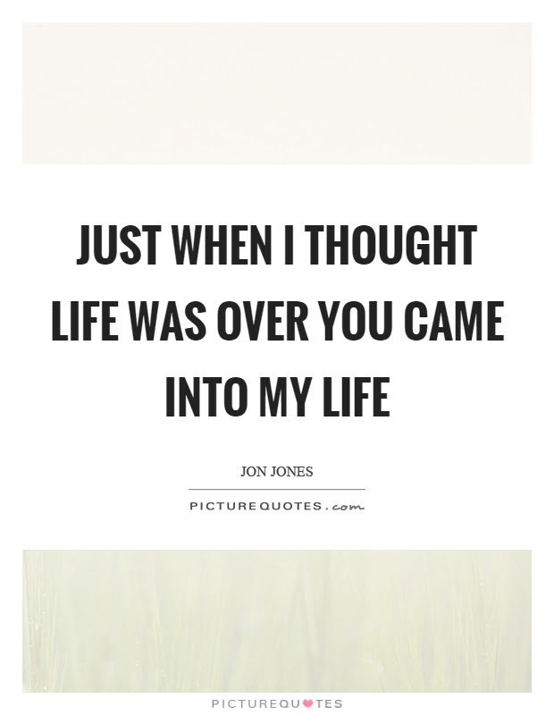 Just When I Thought Life Was Over You Came Into My Life Picture Quotes