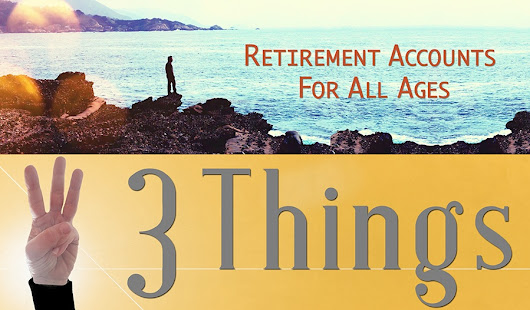 "3 Things: ""Retirement"" Accounts for All Ages + 2018 Tax Tips"