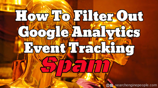 How To Filter Out Google Analytics Event Tracking Spam | Search Engine People
