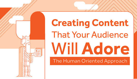 Creating Content That Your Audience Will Adore - The Human Oriented Approach
