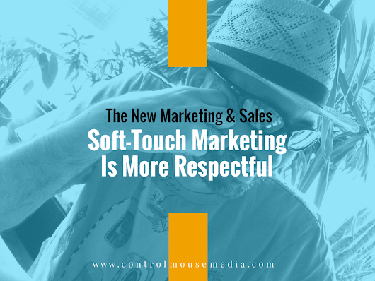 Soft-Touch Marketing Is More Respectful – and More Effective