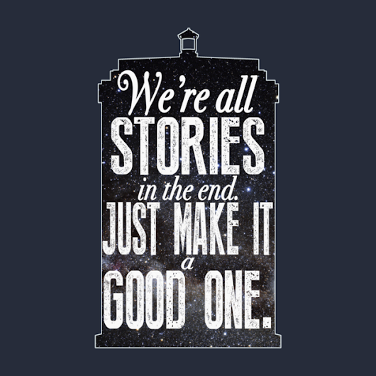 """We're all stories, in the end. Just make it a good one, eh?"""