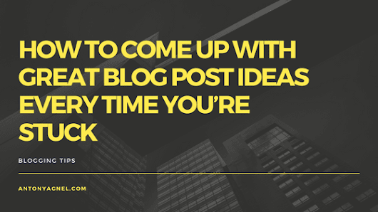 How To Come Up With Great Blog Post Ideas Every Time You're Stuck - Antony Agnel