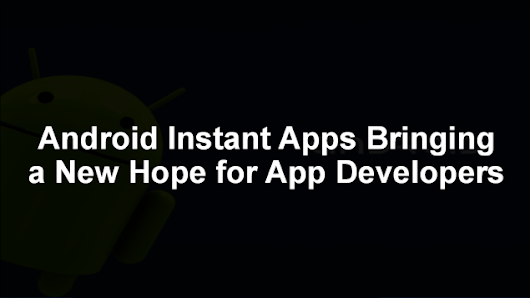 Android Instant Apps – Save the Shrinking Future of Apps and App Developers